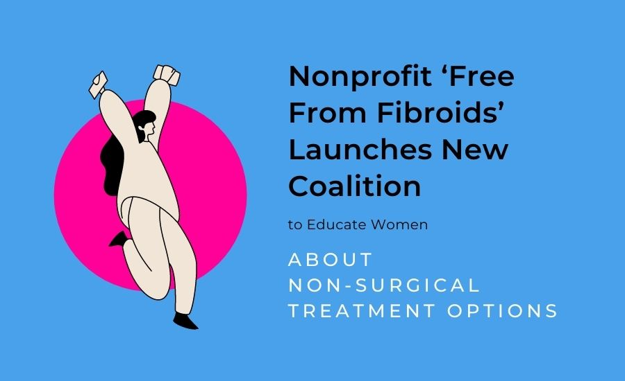Nonprofit 'Free From Fibroids' Launches New Coalition to Educate Women About Non-Surgical Treatment Options